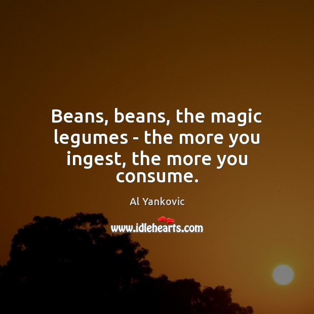 Beans, beans, the magic legumes – the more you ingest, the more you consume. Al Yankovic Picture Quote