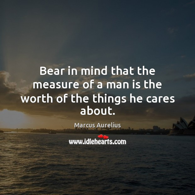 Bear in mind that the measure of a man is the worth of the things he cares about. Marcus Aurelius Picture Quote