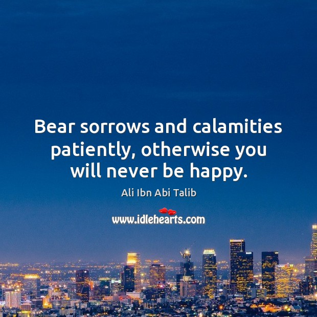 Bear sorrows and calamities patiently, otherwise you will never be happy. Ali Ibn Abi Talib Picture Quote