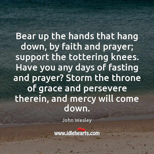 Bear up the hands that hang down, by faith and prayer; support John Wesley Picture Quote