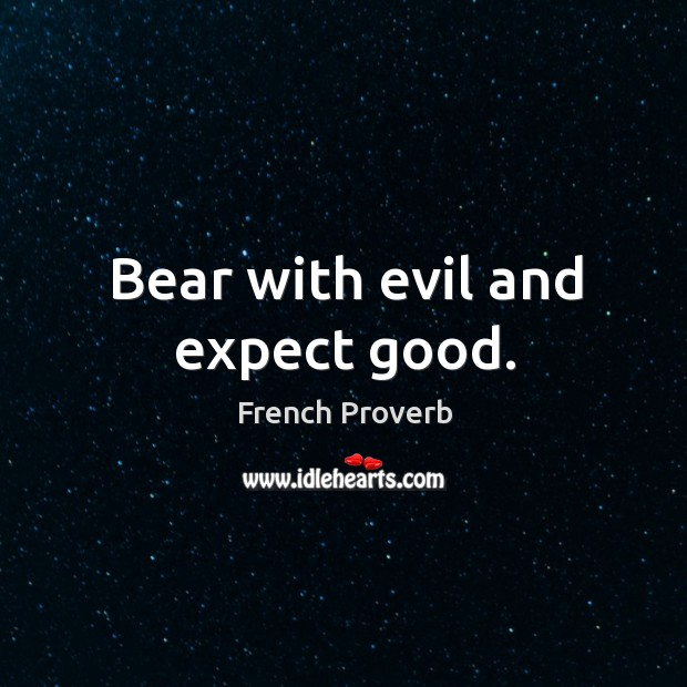Image, Bear with evil and expect good.