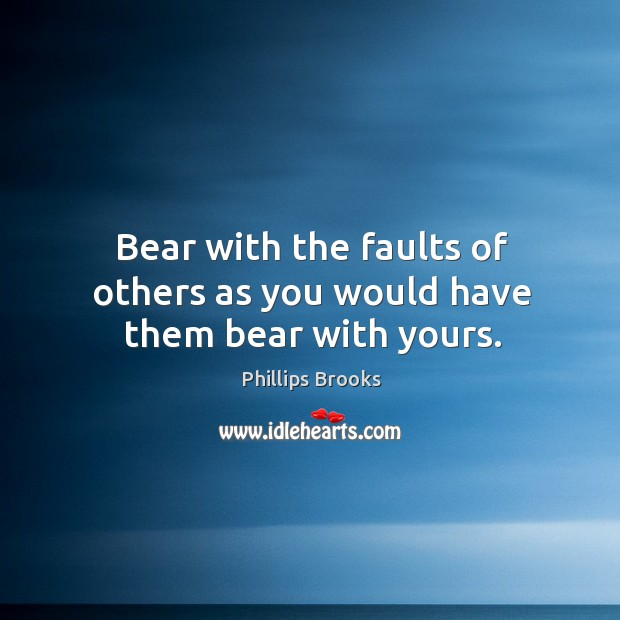 Bear with the faults of others as you would have them bear with yours. Image