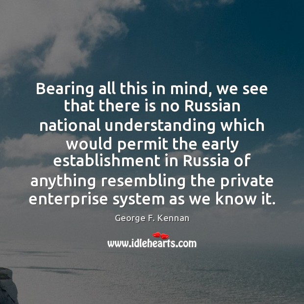 Bearing all this in mind, we see that there is no Russian George F. Kennan Picture Quote