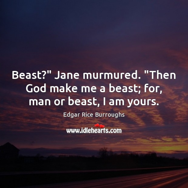 "Beast?"" Jane murmured. ""Then God make me a beast; for, man or beast, I am yours. Image"