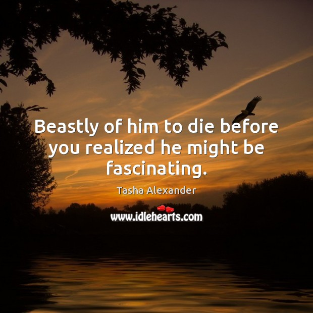 Beastly of him to die before you realized he might be fascinating. Image