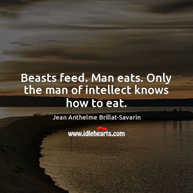 Beasts feed. Man eats. Only the man of intellect knows how to eat. Image