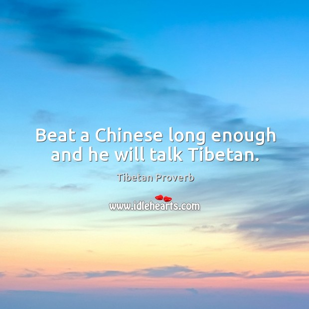 Beat a chinese long enough and he will talk tibetan. Tibetan Proverbs Image