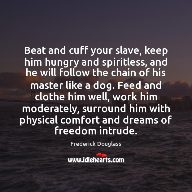 Beat and cuff your slave, keep him hungry and spiritless, and he Frederick Douglass Picture Quote