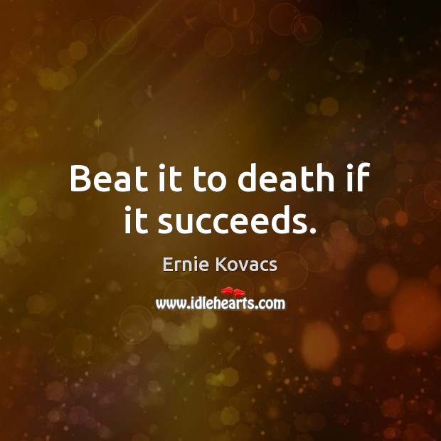 Image, Beat it to death if it succeeds.