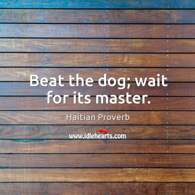 Beat the dog; wait for its master. Haitian Proverbs Image