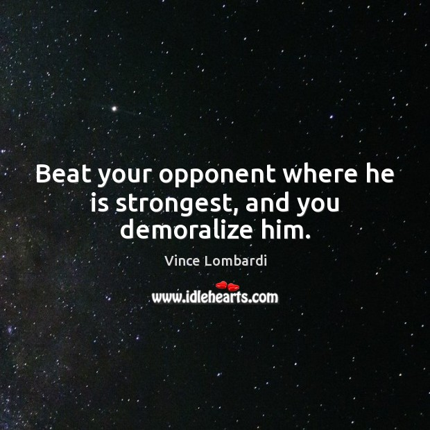 Beat your opponent where he is strongest, and you demoralize him. Vince Lombardi Picture Quote