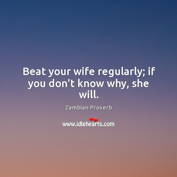 Beat your wife regularly; if you don't know why, she will. Zambian Proverbs Image