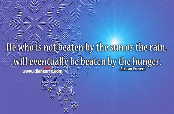 Image, He who is not beaten by the sun or the rain, will eventually be beaten by the hunger.