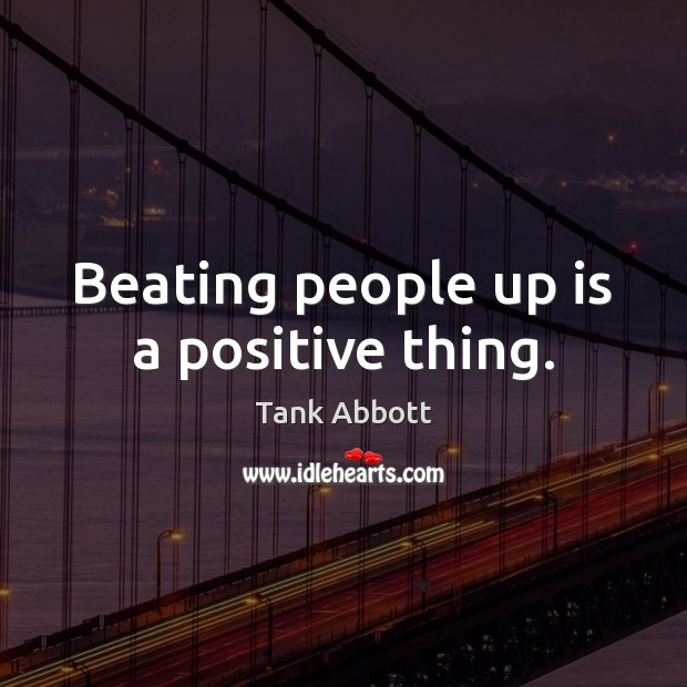 Image, Beating people up is a positive thing.