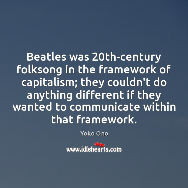 Beatles was 20th-century folksong in the framework of capitalism; they couldn't do Communication Quotes Image