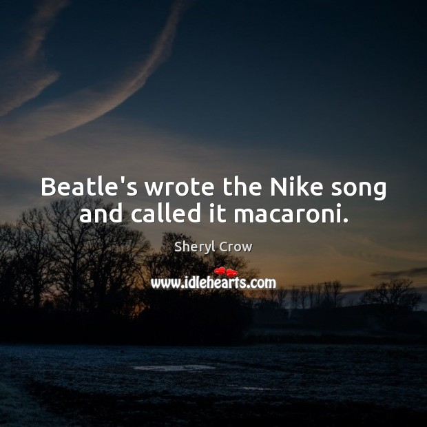 Beatle's wrote the Nike song and called it macaroni. Sheryl Crow Picture Quote