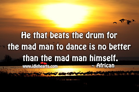 Image, He that beats the drum for the mad man to dance is no better