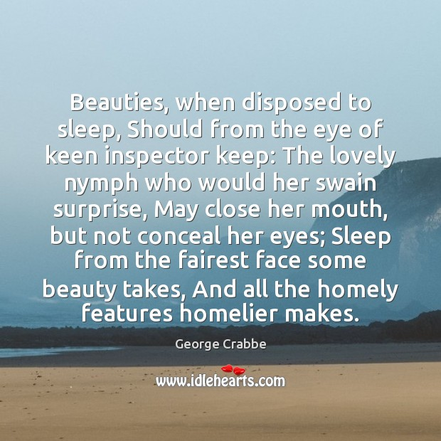 Beauties, when disposed to sleep, Should from the eye of keen inspector George Crabbe Picture Quote