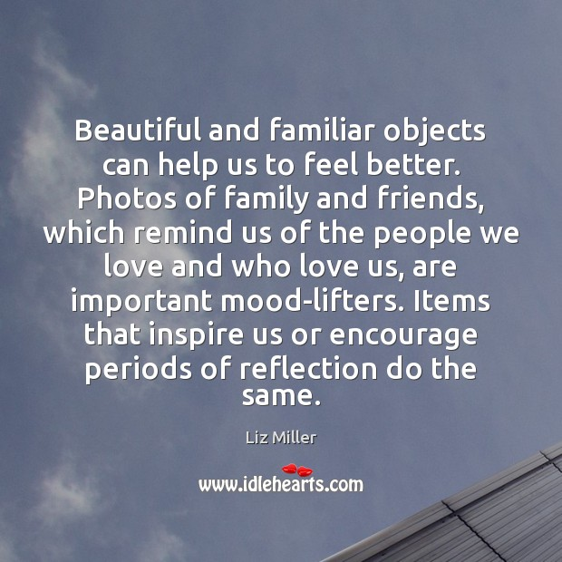 Beautiful and familiar objects can help us to feel better. Photos of Liz Miller Picture Quote