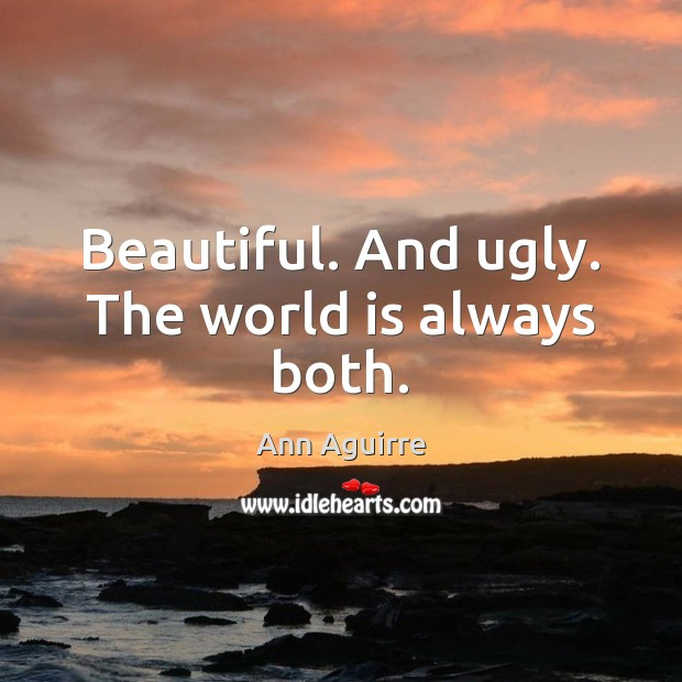 Beautiful. And ugly. The world is always both. Ann Aguirre Picture Quote