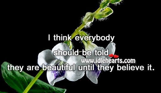 Everybody Should Be Told They Are Beautiful Until They Believe It.