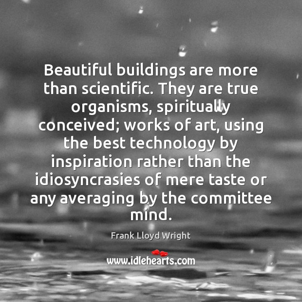 Image, Beautiful buildings are more than scientific. They are true organisms, spiritually conceived;