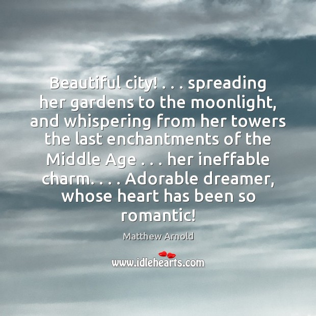 Beautiful city! . . . spreading her gardens to the moonlight, and whispering from her Matthew Arnold Picture Quote