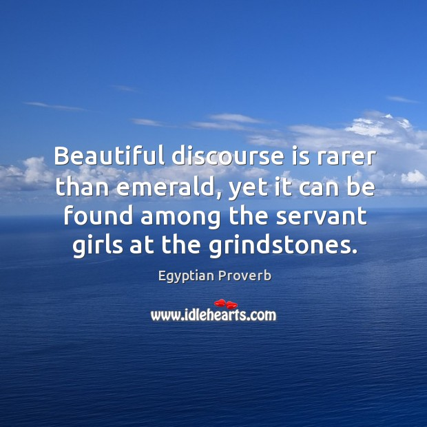 Beautiful discourse is rarer than emerald, yet it can be found among the servant girls at the grindstones. Egyptian Proverbs Image