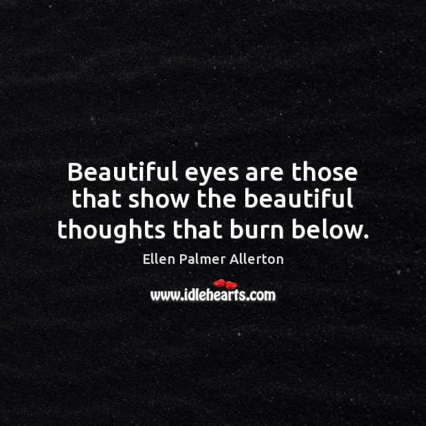 Beautiful eyes are those that show the beautiful thoughts that burn below. Image