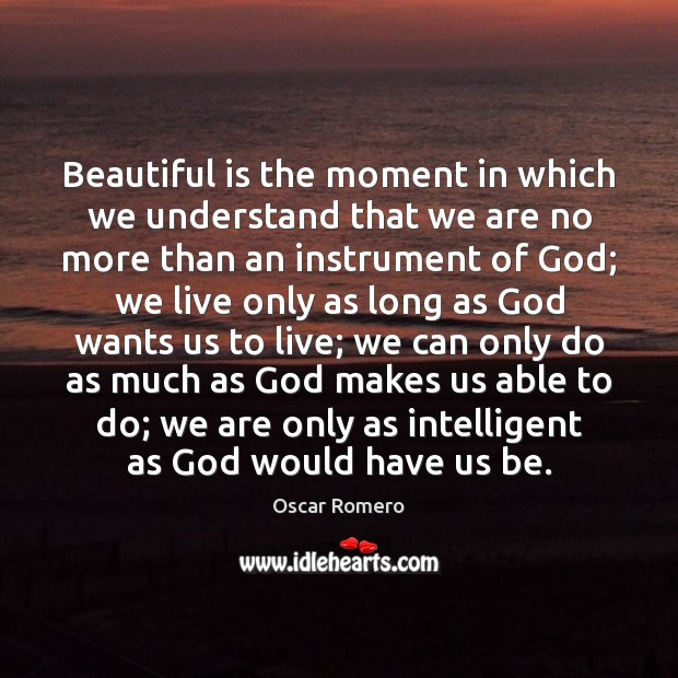 Beautiful is the moment in which we understand that we are no Oscar Romero Picture Quote