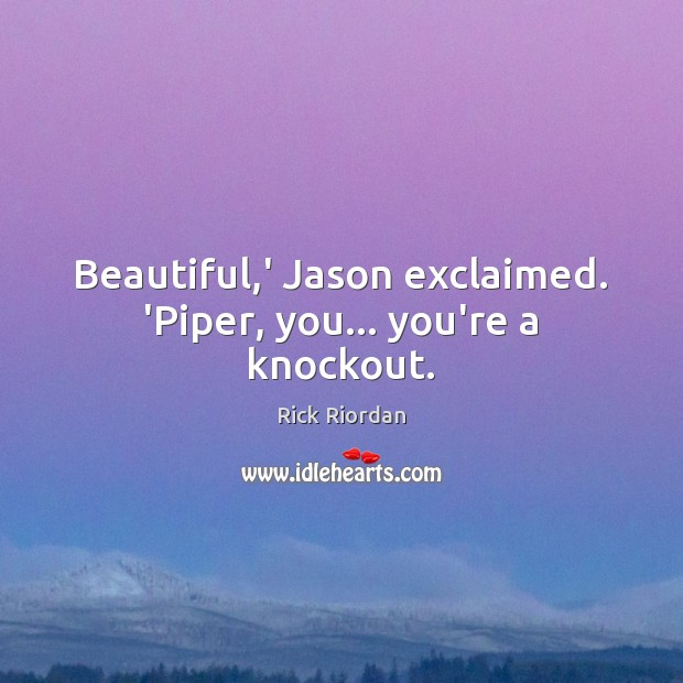 Beautiful,' Jason exclaimed. 'Piper, you… you're a knockout. Rick Riordan Picture Quote