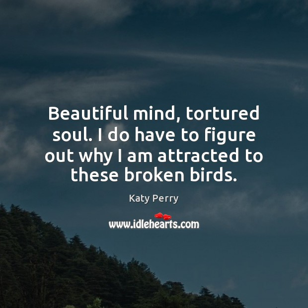 Beautiful mind, tortured soul. I do have to figure out why I Image