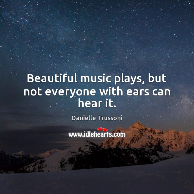 Image, Beautiful music plays, but not everyone with ears can hear it.