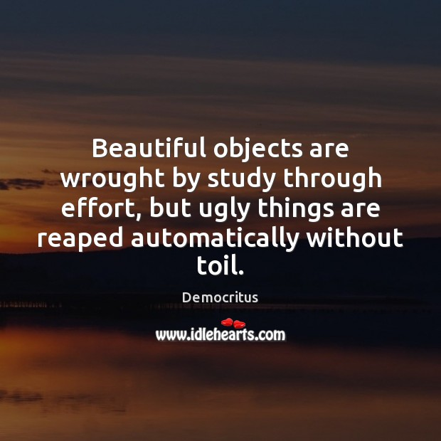 Beautiful objects are wrought by study through effort, but ugly things are Democritus Picture Quote