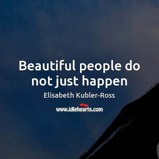 Beautiful people do not just happen Elisabeth Kubler-Ross Picture Quote