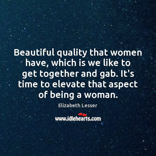 Beautiful quality that women have, which is we like to get together Elizabeth Lesser Picture Quote