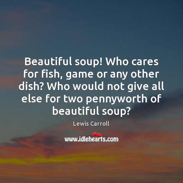 Beautiful soup! Who cares for fish, game or any other dish? Who Lewis Carroll Picture Quote