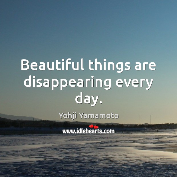 Beautiful things are disappearing every day. Yohji Yamamoto Picture Quote