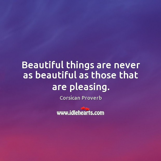 Image, Beautiful things are never as beautiful as those that are pleasing.