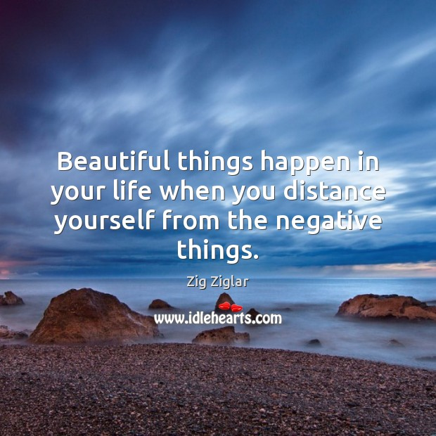 Beautiful things happen in your life when you distance yourself from the negative things. Image