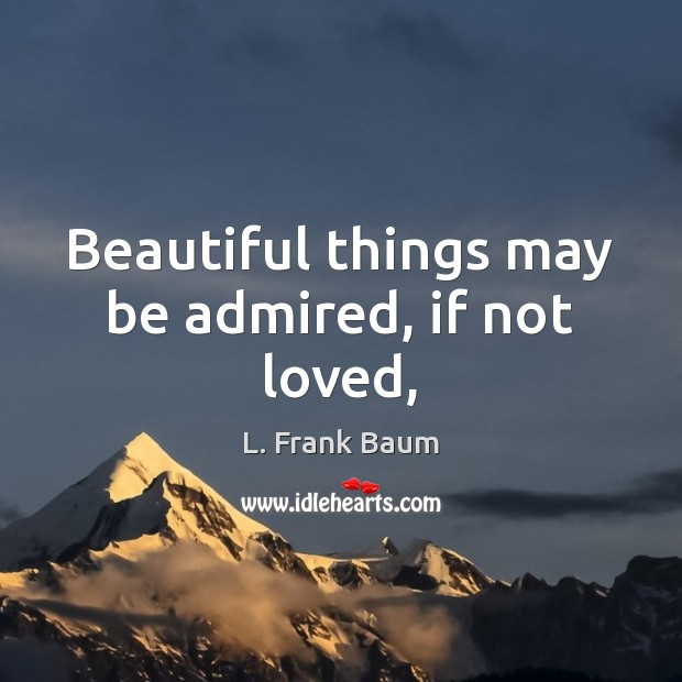 Beautiful things may be admired, if not loved, L. Frank Baum Picture Quote