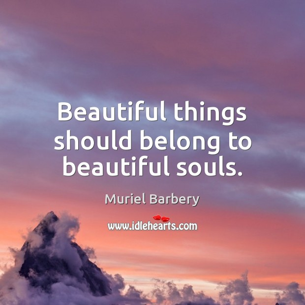Beautiful things should belong to beautiful souls. Muriel Barbery Picture Quote