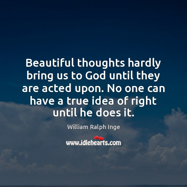 Image, Beautiful thoughts hardly bring us to God until they are acted upon.
