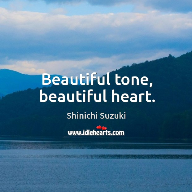 Beautiful tone, beautiful heart. Shinichi Suzuki Picture Quote