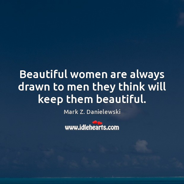 Beautiful women are always drawn to men they think will keep them beautiful. Mark Z. Danielewski Picture Quote