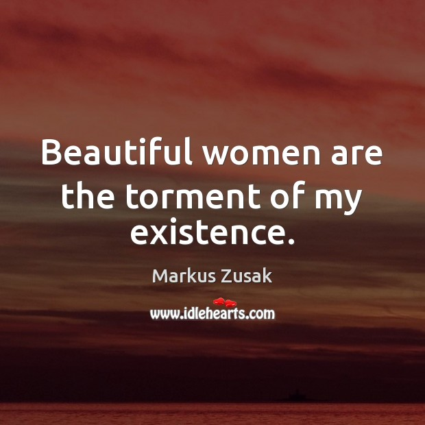 Beautiful women are the torment of my existence. Markus Zusak Picture Quote