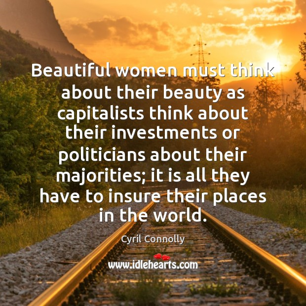 Beautiful women must think about their beauty as capitalists think about their Cyril Connolly Picture Quote
