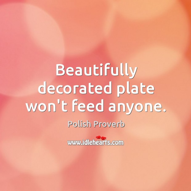 Beautifully decorated plate won't feed anyone. Polish Proverbs Image