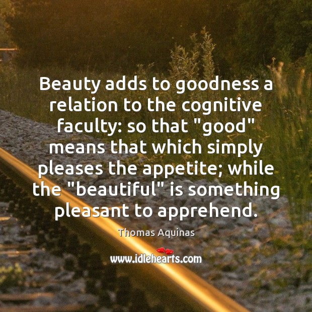Image, Beauty adds to goodness a relation to the cognitive faculty: so that ""