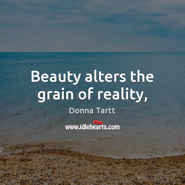 Beauty alters the grain of reality, Donna Tartt Picture Quote